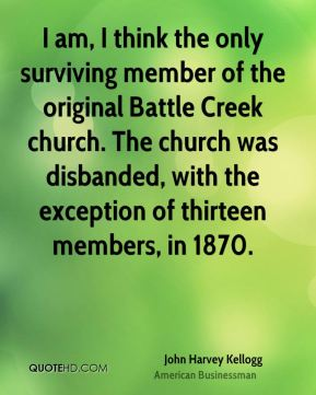 John Harvey Kellogg - I am, I think the only surviving member of the original Battle Creek church. The church was disbanded, with the exception of thirteen members, in 1870.