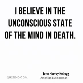 John Harvey Kellogg - I believe in the unconscious state of the mind in death.