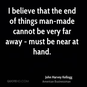 John Harvey Kellogg - I believe that the end of things man-made cannot be very far away - must be near at hand.