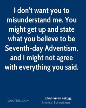 I don't want you to misunderstand me. You might get up and state what you believe to be Seventh-day Adventism, and I might not agree with everything you said.