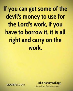 If you can get some of the devil's money to use for the Lord's work, if you have to borrow it, it is all right and carry on the work.