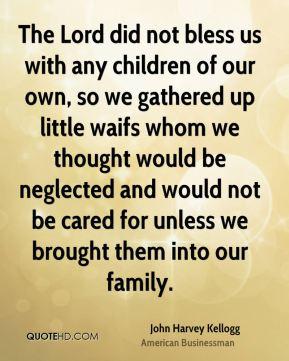 The Lord did not bless us with any children of our own, so we gathered up little waifs whom we thought would be neglected and would not be cared for unless we brought them into our family.