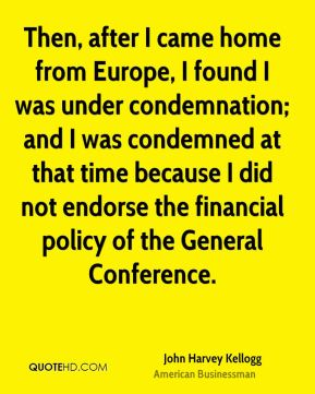 John Harvey Kellogg - Then, after I came home from Europe, I found I was under condemnation; and I was condemned at that time because I did not endorse the financial policy of the General Conference.