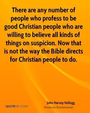 John Harvey Kellogg - There are any number of people who profess to be good Christian people who are willing to believe all kinds of things on suspicion. Now that is not the way the Bible directs for Christian people to do.