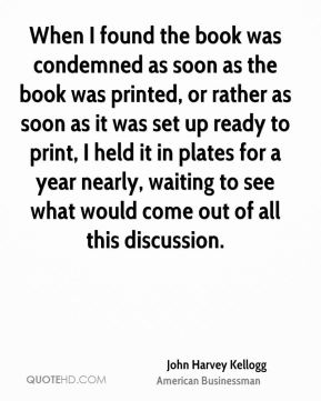 John Harvey Kellogg - When I found the book was condemned as soon as the book was printed, or rather as soon as it was set up ready to print, I held it in plates for a year nearly, waiting to see what would come out of all this discussion.