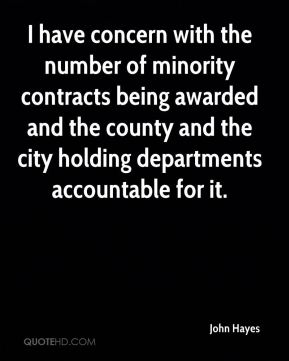 John Hayes  - I have concern with the number of minority contracts being awarded and the county and the city holding departments accountable for it.