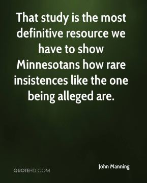 John Manning  - That study is the most definitive resource we have to show Minnesotans how rare insistences like the one being alleged are.