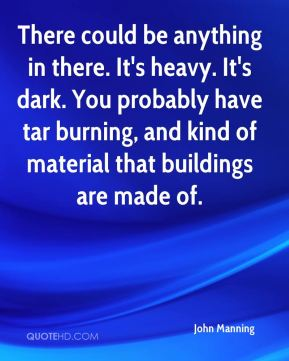 John Manning  - There could be anything in there. It's heavy. It's dark. You probably have tar burning, and kind of material that buildings are made of.