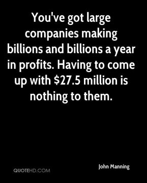John Manning  - You've got large companies making billions and billions a year in profits. Having to come up with $27.5 million is nothing to them.