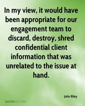 John Riley  - In my view, it would have been appropriate for our engagement team to discard, destroy, shred confidential client information that was unrelated to the issue at hand.