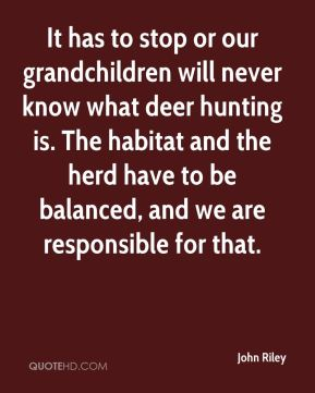 John Riley  - It has to stop or our grandchildren will never know what deer hunting is. The habitat and the herd have to be balanced, and we are responsible for that.