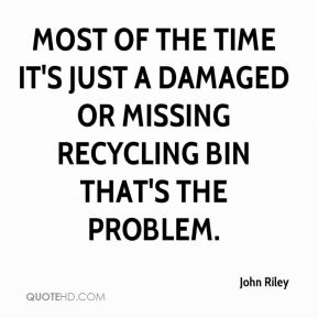 John Riley  - Most of the time it's just a damaged or missing recycling bin that's the problem.