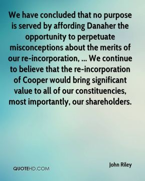 John Riley  - We have concluded that no purpose is served by affording Danaher the opportunity to perpetuate misconceptions about the merits of our re-incorporation, ... We continue to believe that the re-incorporation of Cooper would bring significant value to all of our constituencies, most importantly, our shareholders.