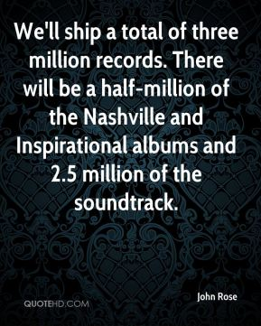 We'll ship a total of three million records. There will be a half-million of the Nashville and Inspirational albums and 2.5 million of the soundtrack.