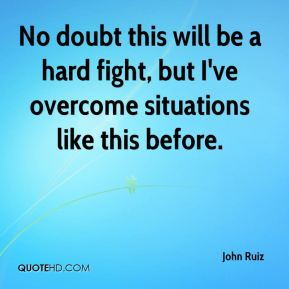 John Ruiz  - No doubt this will be a hard fight, but I've overcome situations like this before.