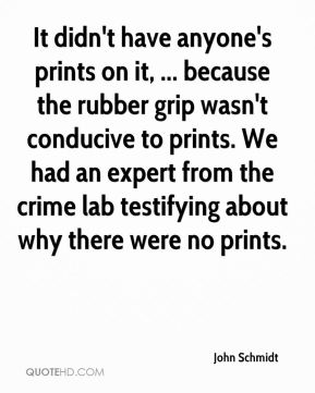 John Schmidt  - It didn't have anyone's prints on it, ... because the rubber grip wasn't conducive to prints. We had an expert from the crime lab testifying about why there were no prints.