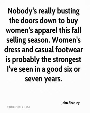 John Shanley  - Nobody's really busting the doors down to buy women's apparel this fall selling season. Women's dress and casual footwear is probably the strongest I've seen in a good six or seven years.