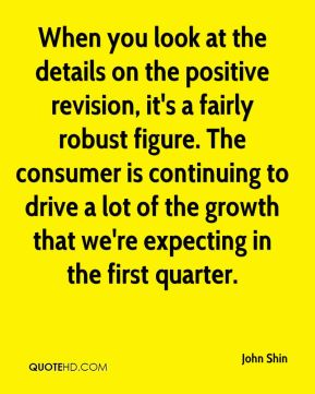John Shin  - When you look at the details on the positive revision, it's a fairly robust figure. The consumer is continuing to drive a lot of the growth that we're expecting in the first quarter.