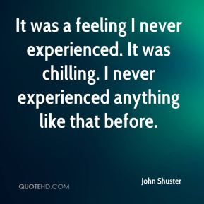 It was a feeling I never experienced. It was chilling. I never experienced anything like that before.