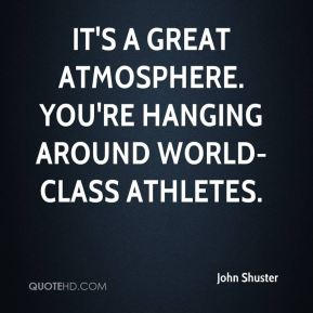 It's a great atmosphere. You're hanging around world-class athletes.