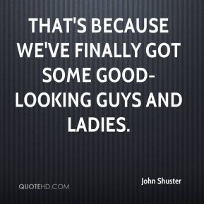 John Shuster  - That's because we've finally got some good-looking guys and ladies.