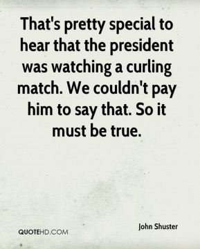 John Shuster  - That's pretty special to hear that the president was watching a curling match. We couldn't pay him to say that. So it must be true.