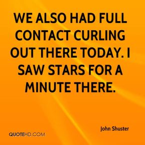 We also had full contact curling out there today. I saw stars for a minute there.