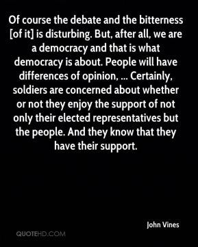 John Vines  - Of course the debate and the bitterness [of it] is disturbing. But, after all, we are a democracy and that is what democracy is about. People will have differences of opinion, ... Certainly, soldiers are concerned about whether or not they enjoy the support of not only their elected representatives but the people. And they know that they have their support.