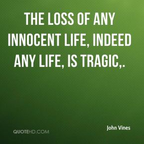 John Vines  - The loss of any innocent life, indeed any life, is tragic, ... What we must never do is deprive a soldier in harm's way the ability to protect himself and his fellow soldiers.