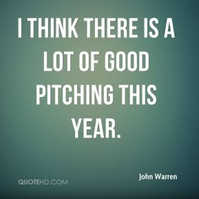 I think there is a lot of good pitching this year.