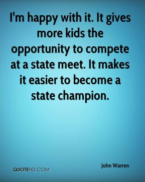 I'm happy with it. It gives more kids the opportunity to compete at a state meet. It makes it easier to become a state champion.