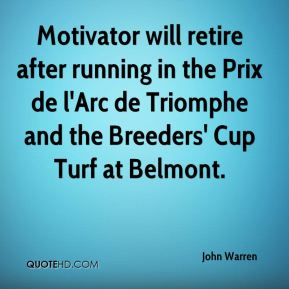 John Warren  - Motivator will retire after running in the Prix de l'Arc de Triomphe and the Breeders' Cup Turf at Belmont.