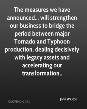 John Weston  - The measures we have announced... will strengthen our business to bridge the period between major Tornado and Typhoon production, dealing decisively with legacy assets and accelerating our transformation.