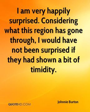 Johnnie Burton  - I am very happily surprised. Considering what this region has gone through, I would have not been surprised if they had shown a bit of timidity.