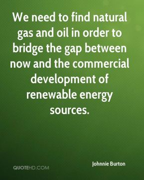 Johnnie Burton  - We need to find natural gas and oil in order to bridge the gap between now and the commercial development of renewable energy sources.