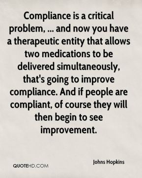 Johns Hopkins  - Compliance is a critical problem, ... and now you have a therapeutic entity that allows two medications to be delivered simultaneously, that's going to improve compliance. And if people are compliant, of course they will then begin to see improvement.