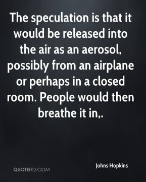 The speculation is that it would be released into the air as an aerosol, possibly from an airplane or perhaps in a closed room. People would then breathe it in.