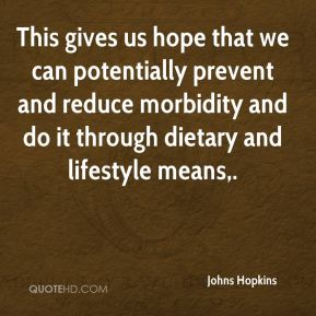 Johns Hopkins  - This gives us hope that we can potentially prevent and reduce morbidity and do it through dietary and lifestyle means.