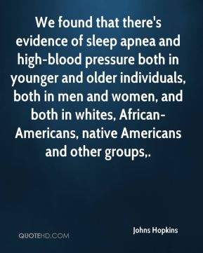 Johns Hopkins  - We found that there's evidence of sleep apnea and high-blood pressure both in younger and older individuals, both in men and women, and both in whites, African-Americans, native Americans and other groups.
