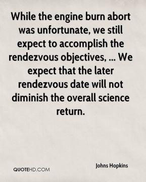 Johns Hopkins  - While the engine burn abort was unfortunate, we still expect to accomplish the rendezvous objectives, ... We expect that the later rendezvous date will not diminish the overall science return.