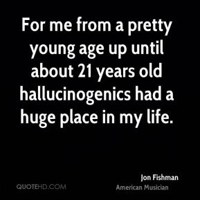 For me from a pretty young age up until about 21 years old hallucinogenics had a huge place in my life.