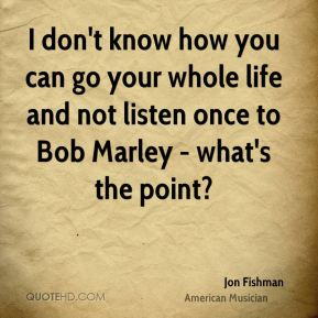 I don't know how you can go your whole life and not listen once to Bob Marley - what's the point?