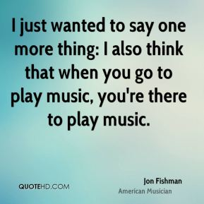 Jon Fishman - I just wanted to say one more thing: I also think that when you go to play music, you're there to play music.