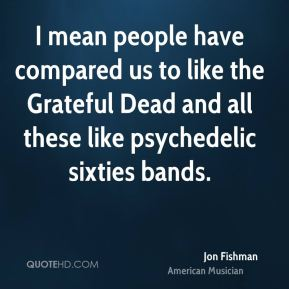 I mean people have compared us to like the Grateful Dead and all these like psychedelic sixties bands.