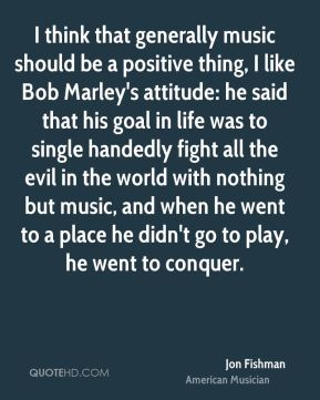 Jon Fishman - I think that generally music should be a positive thing, I like Bob Marley's attitude: he said that his goal in life was to single handedly fight all the evil in the world with nothing but music, and when he went to a place he didn't go to play, he went to conquer.