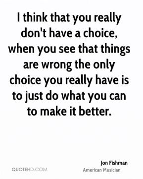 I think that you really don't have a choice, when you see that things are wrong the only choice you really have is to just do what you can to make it better.