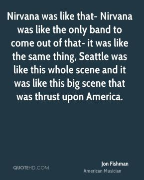 Jon Fishman - Nirvana was like that- Nirvana was like the only band to come out of that- it was like the same thing, Seattle was like this whole scene and it was like this big scene that was thrust upon America.