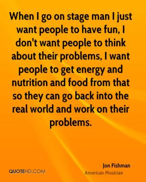 Jon Fishman - When I go on stage man I just want people to have fun, I don't want people to think about their problems, I want people to get energy and nutrition and food from that so they can go back into the real world and work on their problems.