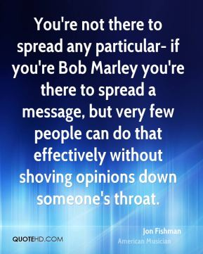 You're not there to spread any particular- if you're Bob Marley you're there to spread a message, but very few people can do that effectively without shoving opinions down someone's throat.