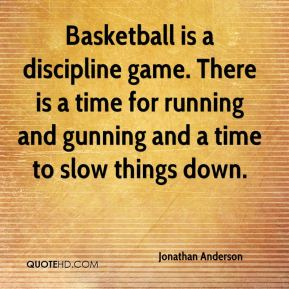 Jonathan Anderson  - Basketball is a discipline game. There is a time for running and gunning and a time to slow things down.